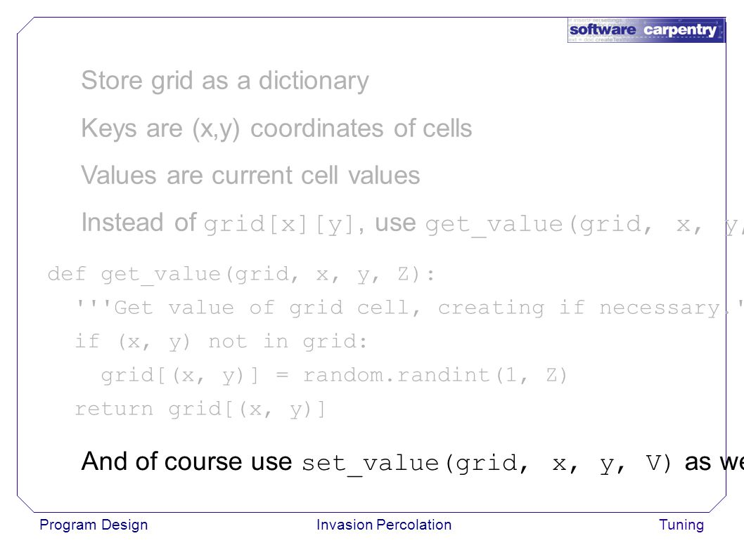 Program DesignInvasion PercolationTuning Store grid as a dictionary Keys are (x,y) coordinates of cells Values are current cell values Instead of grid[x][y], use get_value(grid, x, y, Z) def get_value(grid, x, y, Z): Get value of grid cell, creating if necessary. if (x, y) not in grid: grid[(x, y)] = random.randint(1, Z) return grid[(x, y)] And of course use set_value(grid, x, y, V) as well