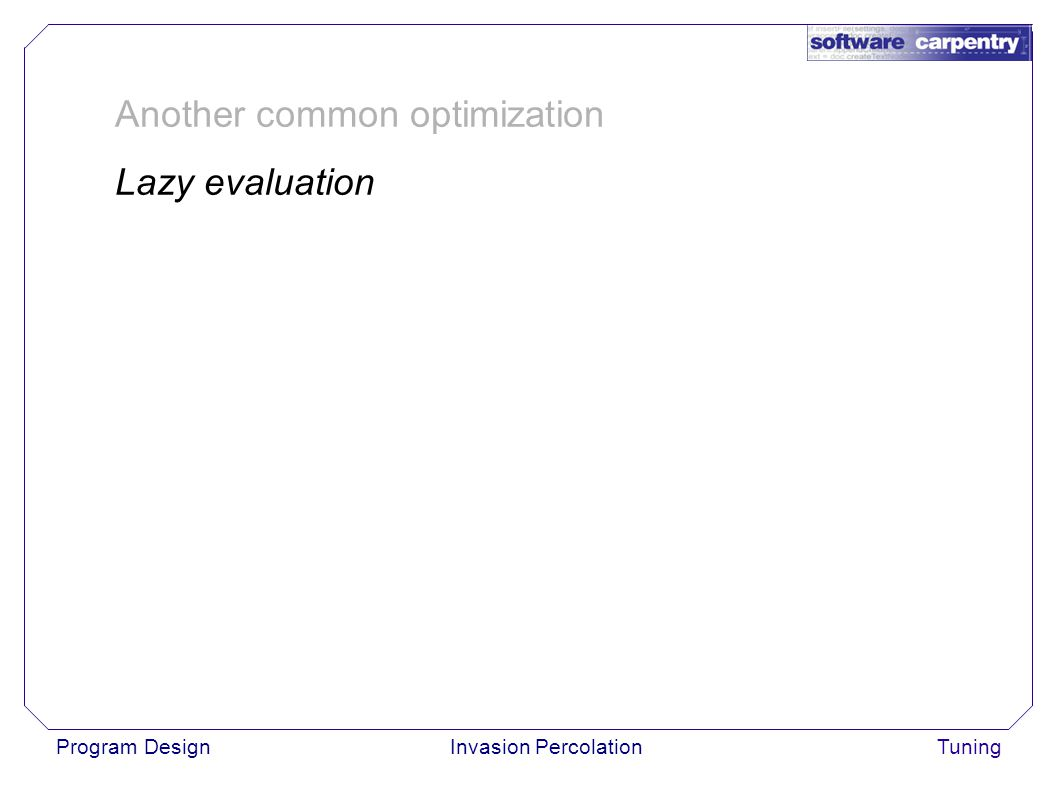 Program DesignInvasion PercolationTuning Another common optimization Lazy evaluation