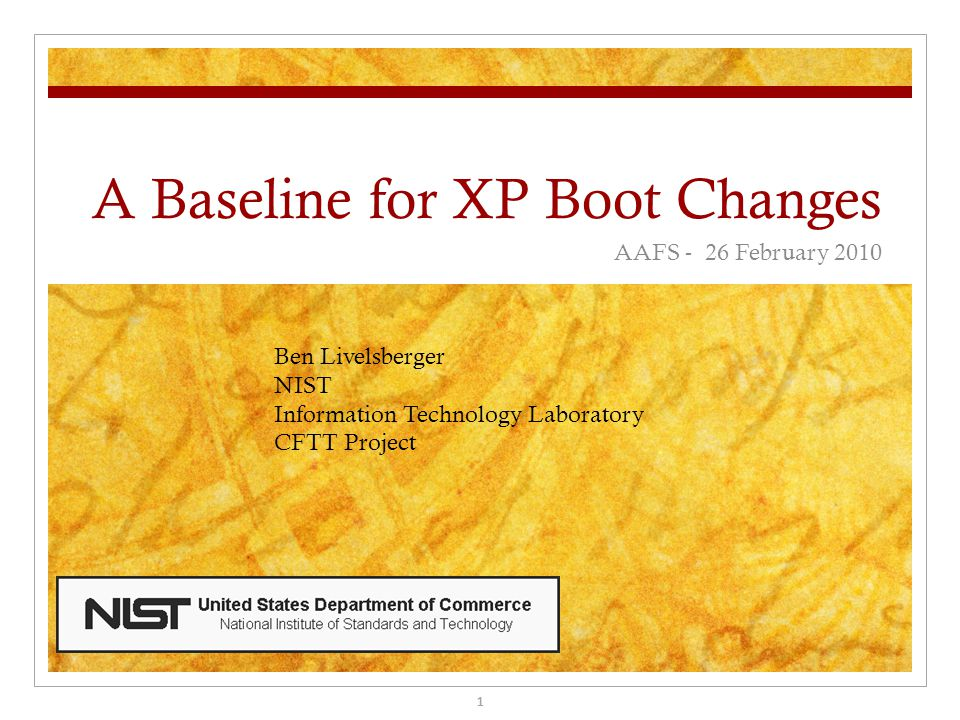 A Baseline for XP Boot Changes AAFS - 26 February 2010 Ben Livelsberger NIST Information Technology Laboratory CFTT Project 1
