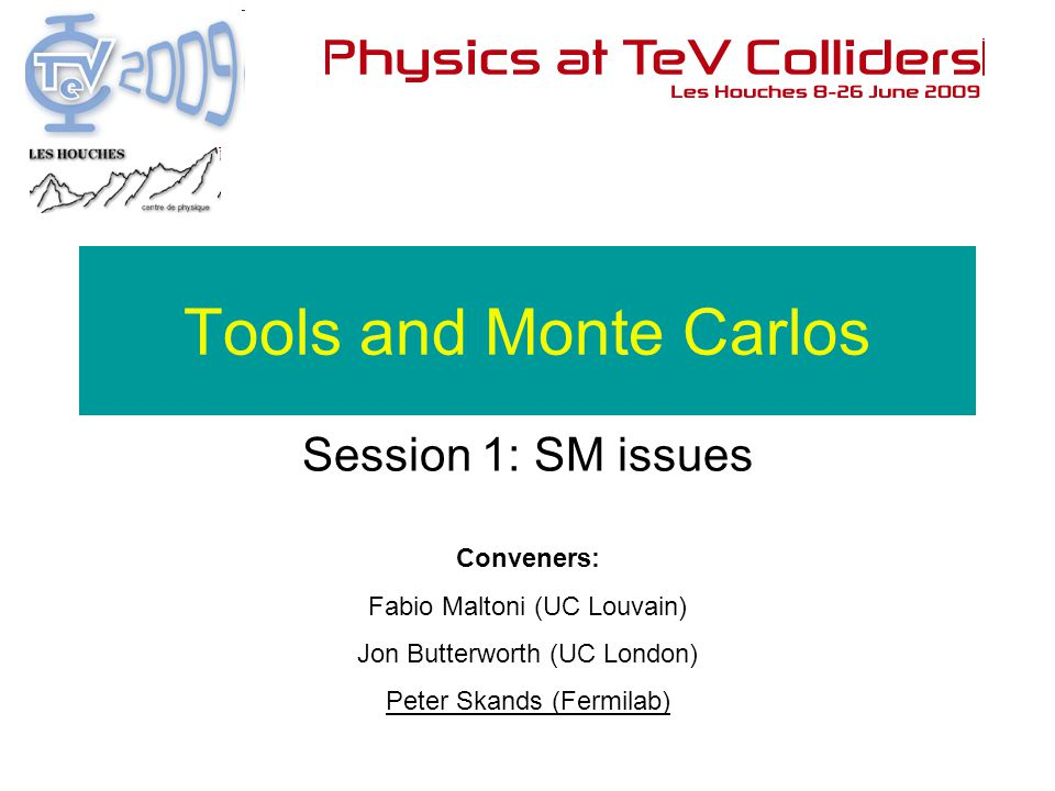 Conveners: Fabio Maltoni (UC Louvain) Jon Butterworth (UC London) Peter Skands (Fermilab) Tools and Monte Carlos Session 1: SM issues