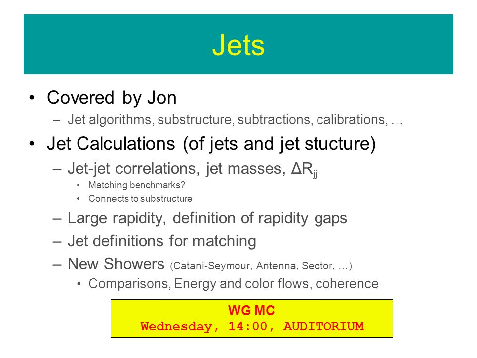 Jets Covered by Jon –Jet algorithms, substructure, subtractions, calibrations, … Jet Calculations (of jets and jet stucture) –Jet-jet correlations, jet masses, ΔR jj Matching benchmarks.