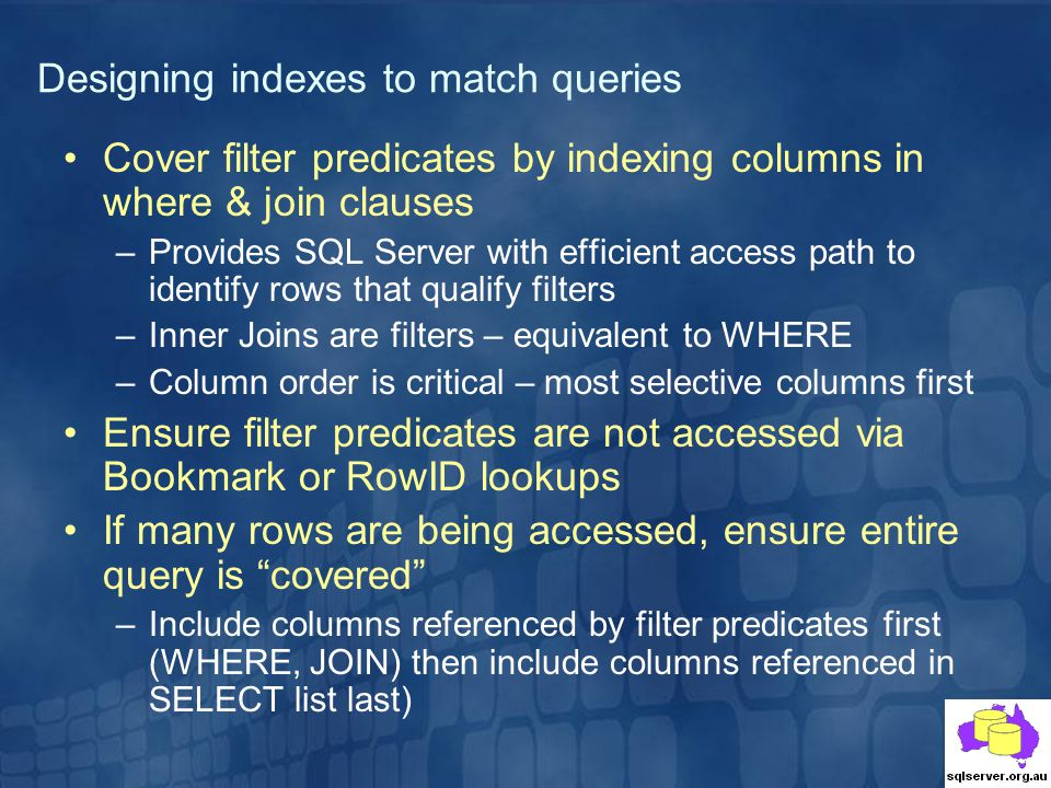 Cover filter predicates by indexing columns in where & join clauses –Provides SQL Server with efficient access path to identify rows that qualify filters –Inner Joins are filters – equivalent to WHERE –Column order is critical – most selective columns first Ensure filter predicates are not accessed via Bookmark or RowID lookups If many rows are being accessed, ensure entire query is covered –Include columns referenced by filter predicates first (WHERE, JOIN) then include columns referenced in SELECT list last) Designing indexes to match queries