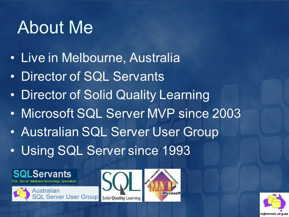 About Me Live in Melbourne, Australia Director of SQL Servants Director of Solid Quality Learning Microsoft SQL Server MVP since 2003 Australian SQL Server User Group Using SQL Server since 1993