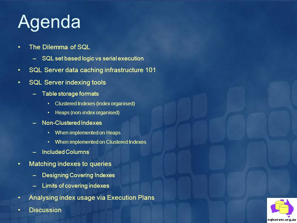 Agenda The Dilemma of SQL –SQL set based logic vs serial execution SQL Server data caching infrastructure 101 SQL Server indexing tools –Table storage formats Clustered Indexes (index organised) Heaps (non-index organised) –Non-Clustered Indexes When implemented on Heaps When implemented on Clustered Indexes –Included Columns Matching indexes to queries –Designing Covering Indexes –Limits of covering indexes Analysing index usage via Execution Plans Discussion