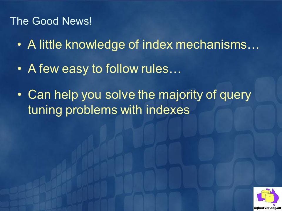 A little knowledge of index mechanisms… The Good News! A few easy to follow rules… Can help you solve the majority of query tuning problems with index