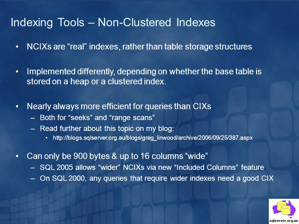 Indexing Tools – Non-Clustered Indexes NCIXs are real indexes, rather than table storage structures Implemented differently, depending on whether the