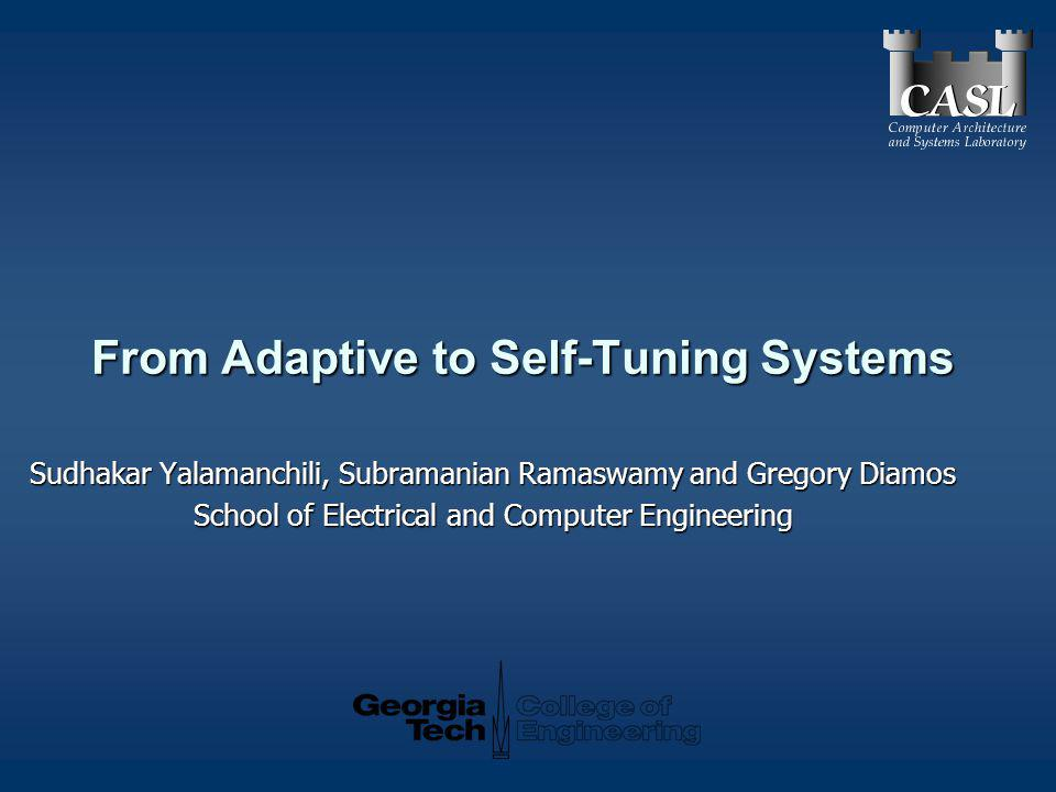 From Adaptive to Self-Tuning Systems Sudhakar Yalamanchili, Subramanian Ramaswamy and Gregory Diamos School of Electrical and Computer Engineering