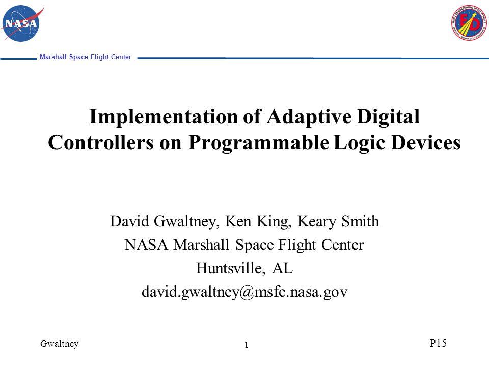 Marshall Space Flight Center Gwaltney P15 1 Implementation of Adaptive Digital Controllers on Programmable Logic Devices David Gwaltney, Ken King, Kea