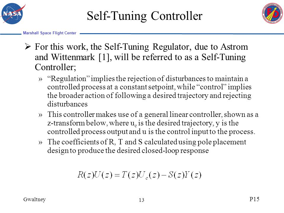 Marshall Space Flight Center Gwaltney P15 13 Self-Tuning Controller For this work, the Self-Tuning Regulator, due to Astrom and Wittenmark [1], will be referred to as a Self-Tuning Controller; »Regulation implies the rejection of disturbances to maintain a controlled process at a constant setpoint, while control implies the broader action of following a desired trajectory and rejecting disturbances »This controller makes use of a general linear controller, shown as a z-transform below, where u c is the desired trajectory, y is the controlled process output and u is the control input to the process.