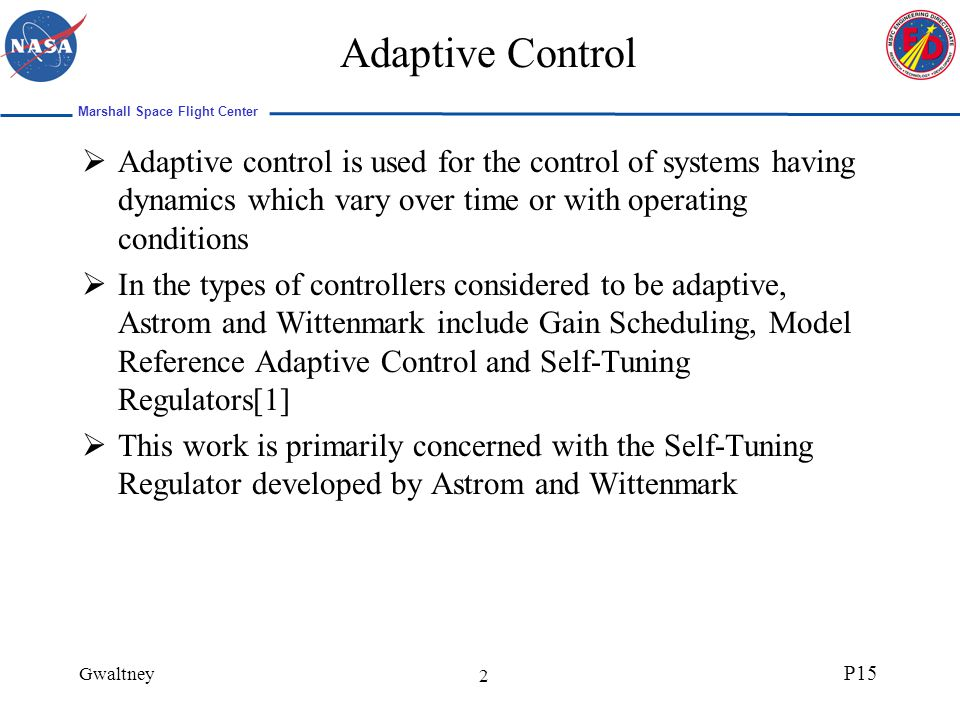 Marshall Space Flight Center Gwaltney P15 2 Adaptive Control Adaptive control is used for the control of systems having dynamics which vary over time or with operating conditions In the types of controllers considered to be adaptive, Astrom and Wittenmark include Gain Scheduling, Model Reference Adaptive Control and Self-Tuning Regulators[1] This work is primarily concerned with the Self-Tuning Regulator developed by Astrom and Wittenmark