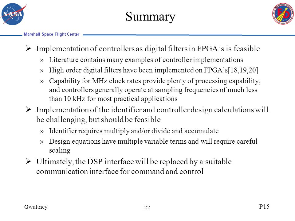 Marshall Space Flight Center Gwaltney P15 22 Summary Implementation of controllers as digital filters in FPGAs is feasible »Literature contains many examples of controller implementations »High order digital filters have been implemented on FPGAs[18,19,20] »Capability for MHz clock rates provide plenty of processing capability, and controllers generally operate at sampling frequencies of much less than 10 kHz for most practical applications Implementation of the identifier and controller design calculations will be challenging, but should be feasible »Identifier requires multiply and/or divide and accumulate »Design equations have multiple variable terms and will require careful scaling Ultimately, the DSP interface will be replaced by a suitable communication interface for command and control