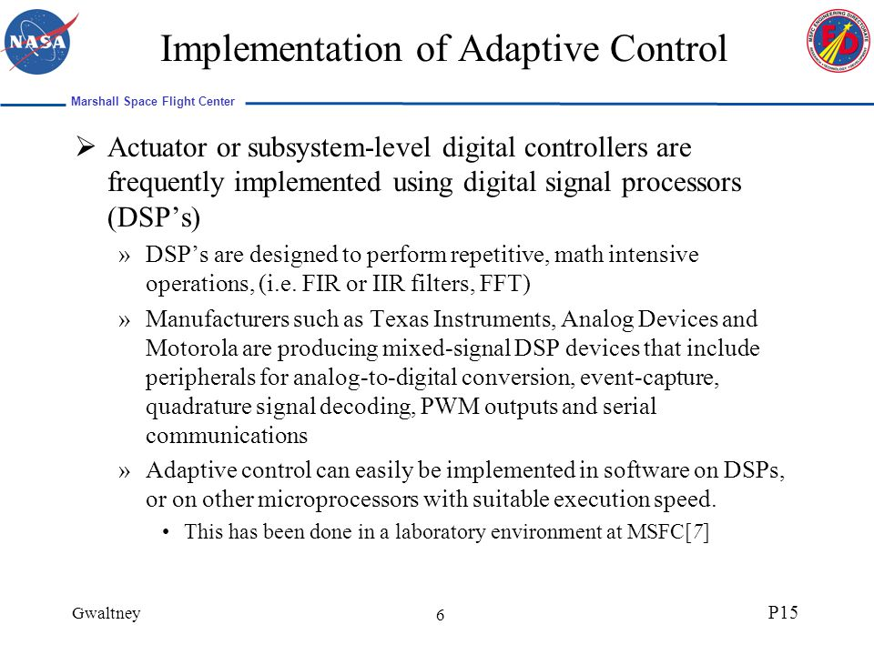 Marshall Space Flight Center Gwaltney P15 17 Experimental System This work focuses on the application of adaptive control to Brushless DC motor-driven actuators The experimental system is diagrammed below This is a second order system; n=2 for the controller and identifier Brushless DC Motor Control Experimental Configuration DSP Controller Drive Electronics PWM Quadrature Decoder Linear encoder BLDC Motor Translation Stage Load Motor Current Supply Motor Feedback Current Command FPGA