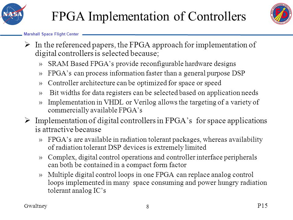 Marshall Space Flight Center Gwaltney P15 19 FPGA Implementation Controller structures utilizing the digital filter representation can easily be implemented in an FPGA as this representation is simply a multiply-accumulate operation The estimator and the design functions require multiplication and division and are more complicated The controller requires peripheral functions to condition sensor measurement and control input to the plant »Most of the required peripheral functions can be implemented as digital circuits on an FPGA.