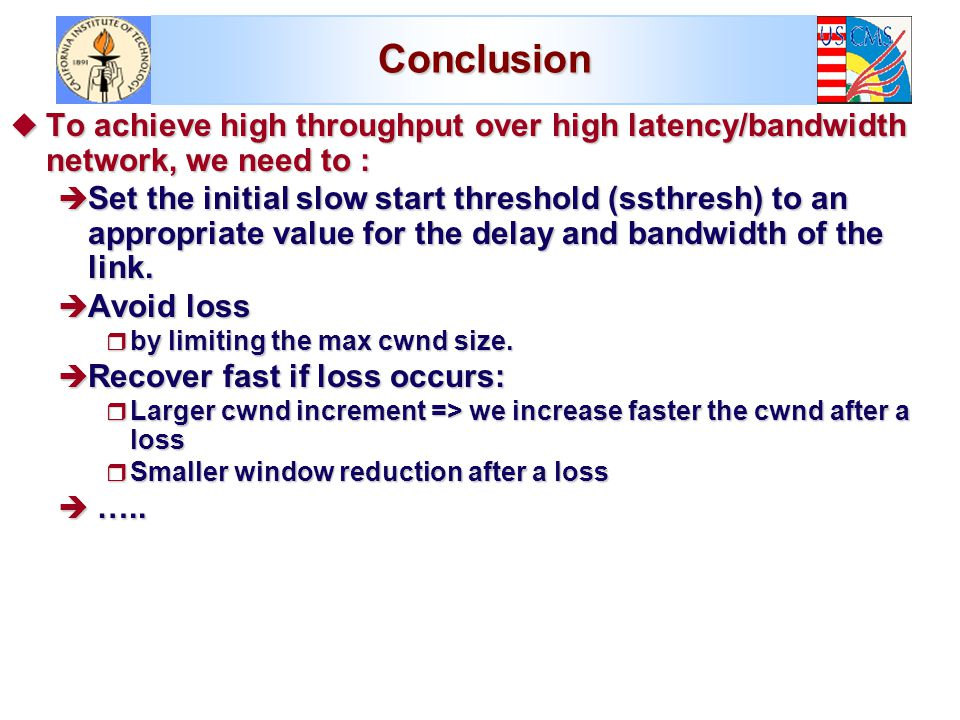 Conclusion u To achieve high throughput over high latency/bandwidth network, we need to : è Set the initial slow start threshold (ssthresh) to an appropriate value for the delay and bandwidth of the link.