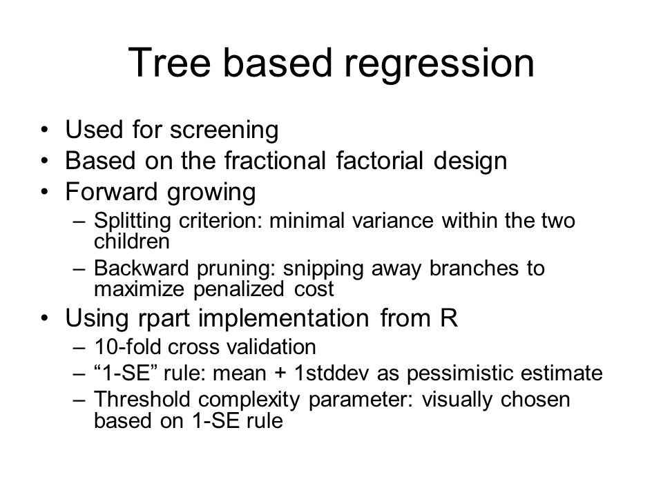 Tree based regression Used for screening Based on the fractional factorial design Forward growing –Splitting criterion: minimal variance within the two children –Backward pruning: snipping away branches to maximize penalized cost Using rpart implementation from R –10-fold cross validation –1-SE rule: mean + 1stddev as pessimistic estimate –Threshold complexity parameter: visually chosen based on 1-SE rule