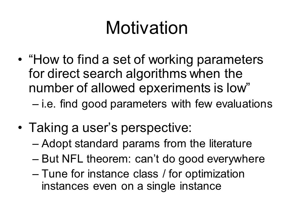 Motivation How to find a set of working parameters for direct search algorithms when the number of allowed epxeriments is low –i.e.