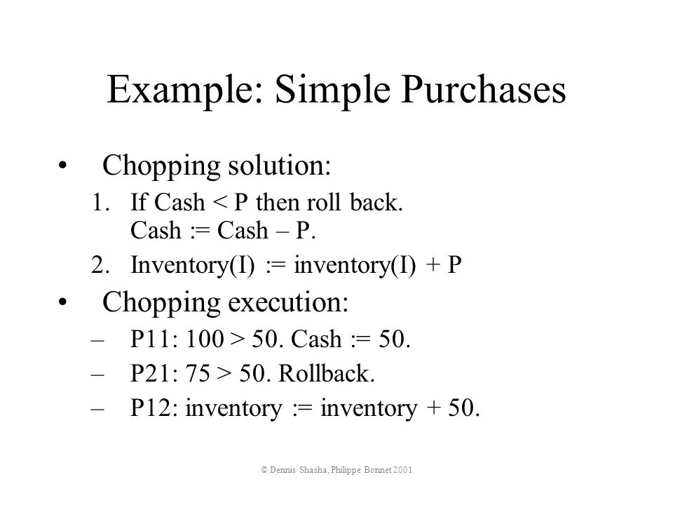 © Dennis Shasha, Philippe Bonnet 2001 Example: Simple Purchases Chopping solution: 1.If Cash < P then roll back.
