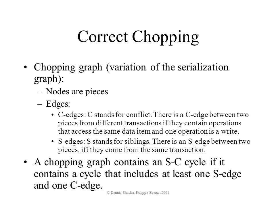 © Dennis Shasha, Philippe Bonnet 2001 Correct Chopping Chopping graph (variation of the serialization graph): –Nodes are pieces –Edges: C-edges: C stands for conflict.