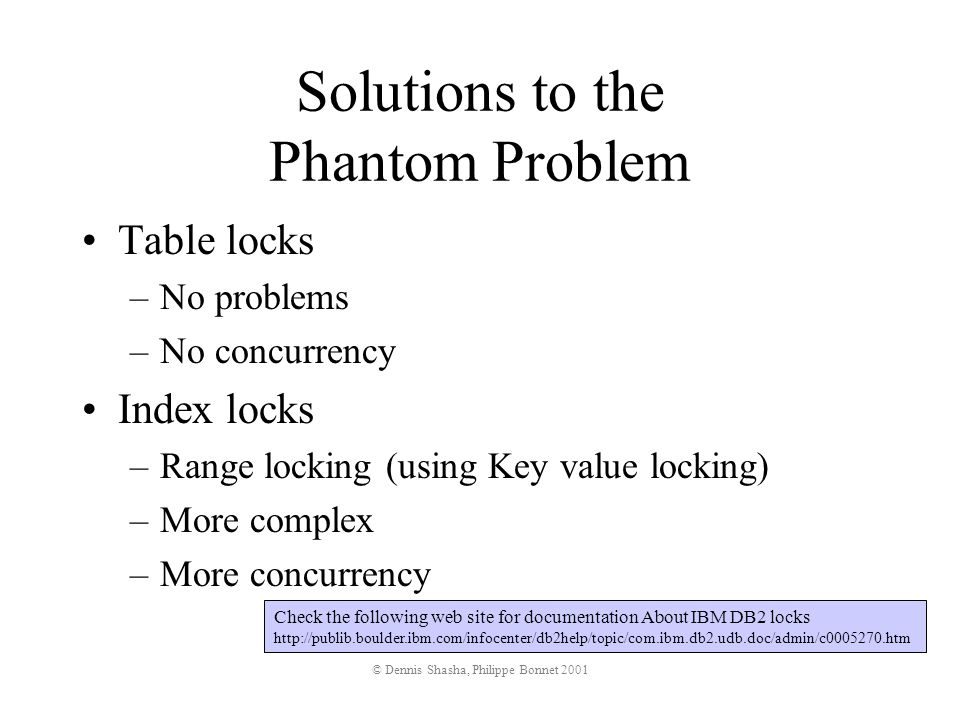 © Dennis Shasha, Philippe Bonnet 2001 Solutions to the Phantom Problem Table locks –No problems –No concurrency Index locks –Range locking (using Key value locking) –More complex –More concurrency Check the following web site for documentation About IBM DB2 locks http://publib.boulder.ibm.com/infocenter/db2help/topic/com.ibm.db2.udb.doc/admin/c0005270.htm