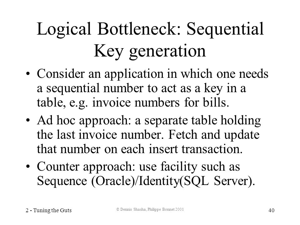 2 - Tuning the Guts © Dennis Shasha, Philippe Bonnet 2001 40 Logical Bottleneck: Sequential Key generation Consider an application in which one needs a sequential number to act as a key in a table, e.g.