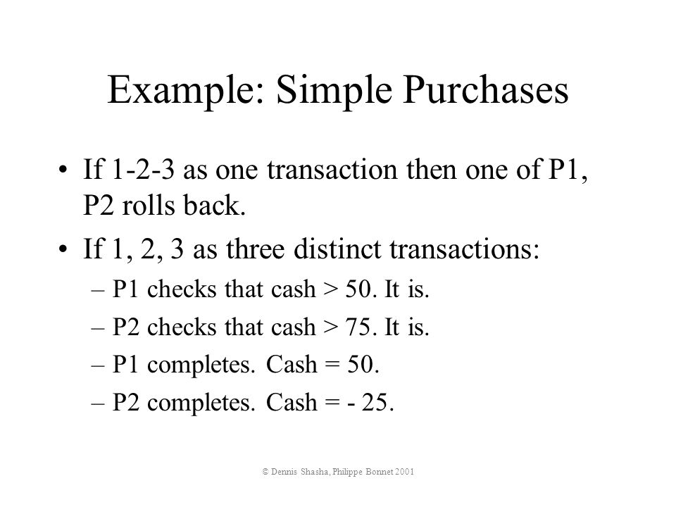 © Dennis Shasha, Philippe Bonnet 2001 Value of Serializability -- transactions Concurrent Transactions: –T1: summation query [1 thread] select sum(balance) from accounts; –T2: swap balance between two account numbers (in order of scan to avoid deadlocks) [N threads] valX:=select balance from accounts where number=X; valY:=select balance from accounts where number=Y; update accounts set balance=valX where number=Y; update accounts set balance=valY where number=X;