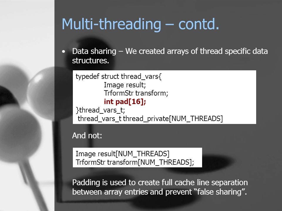 Multi-threading – contd. Data sharing – We created arrays of thread specific data structures.