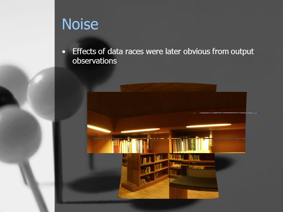 Noise Effects of data races were later obvious from output observations