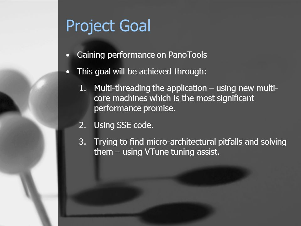 Project Goal Gaining performance on PanoTools This goal will be achieved through: 1.Multi-threading the application – using new multi- core machines which is the most significant performance promise.