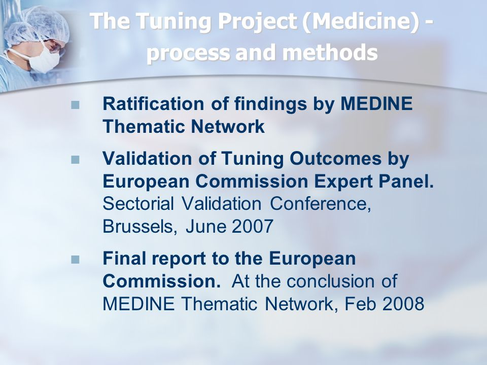 The Tuning Project (Medicine) - process and methods Ratification of findings by MEDINE Thematic Network Validation of Tuning Outcomes by European Comm