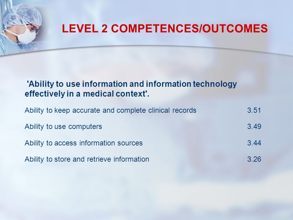 LEVEL 2 COMPETENCES/OUTCOMES Ability to use information and information technology effectively in a medical context .
