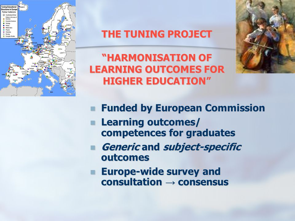 THE TUNING PROJECT HARMONISATION OF LEARNING OUTCOMES FOR HIGHER EDUCATION Funded by European Commission Funded by European Commission Learning outcomes/ competences for graduates Learning outcomes/ competences for graduates Generic and subject-specific outcomes Generic and subject-specific outcomes Europe-wide survey and consultation consensus Europe-wide survey and consultation consensus