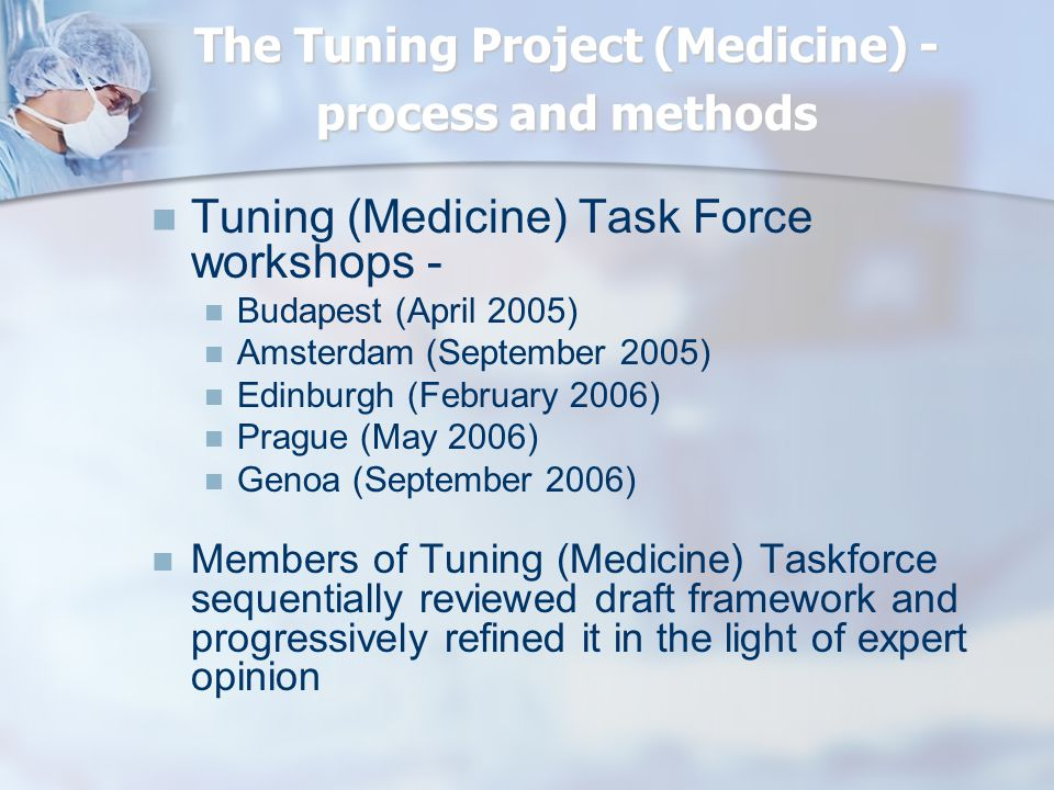 The Tuning Project (Medicine) - process and methods Tuning (Medicine) Task Force workshops - Budapest (April 2005) Amsterdam (September 2005) Edinburgh (February 2006) Prague (May 2006) Genoa (September 2006) Members of Tuning (Medicine) Taskforce sequentially reviewed draft framework and progressively refined it in the light of expert opinion