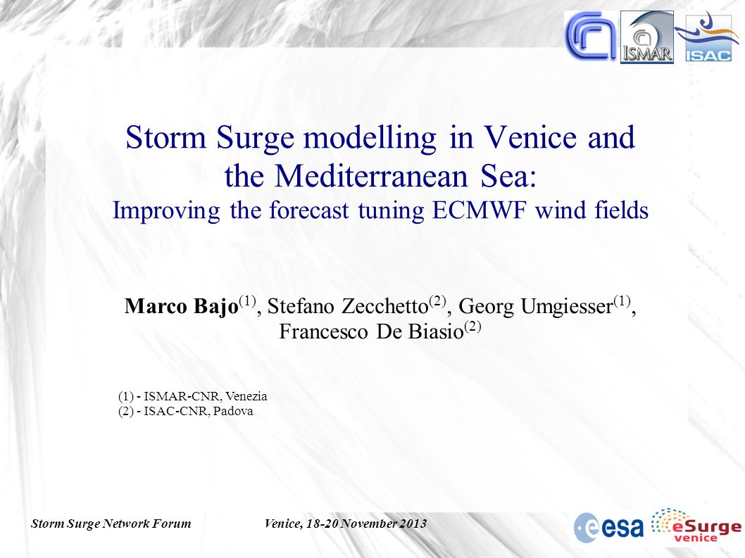 Storm Surge Network ForumVenice, 18-20 November 2013 Storm Surge modelling in Venice and the Mediterranean Sea: Improving the forecast tuning ECMWF wind fields Marco Bajo (1), Stefano Zecchetto (2), Georg Umgiesser (1), Francesco De Biasio (2) (1) - ISMAR-CNR, Venezia (2) - ISAC-CNR, Padova