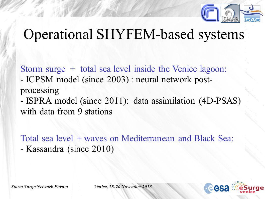 Storm Surge Network ForumVenice, 18-20 November 2013 Operational SHYFEM-based systems Storm surge + total sea level inside the Venice lagoon: - ICPSM model (since 2003) : neural network post- processing - ISPRA model (since 2011): data assimilation (4D-PSAS) with data from 9 stations Total sea level + waves on Mediterranean and Black Sea: - Kassandra (since 2010)