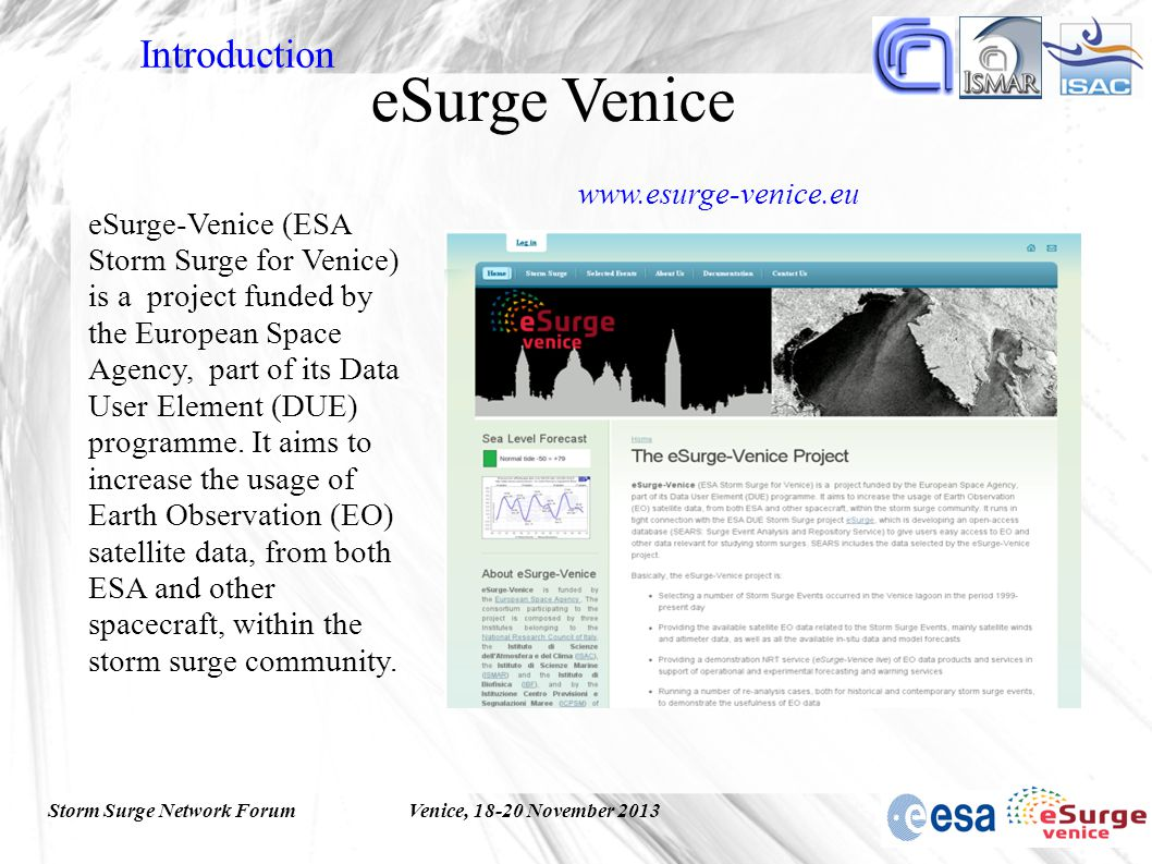 Storm Surge Network ForumVenice, 18-20 November 2013 eSurge Venice eSurge-Venice (ESA Storm Surge for Venice) is a project funded by the European Space Agency, part of its Data User Element (DUE) programme.