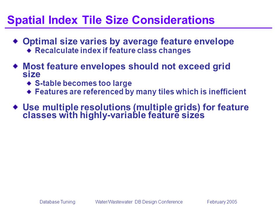 Database TuningWater/Wastewater DB Design Conference February 2005 Spatial Index Tile Size Considerations Optimal size varies by average feature envelope Recalculate index if feature class changes Most feature envelopes should not exceed grid size S-table becomes too large Features are referenced by many tiles which is inefficient Use multiple resolutions (multiple grids) for feature classes with highly-variable feature sizes