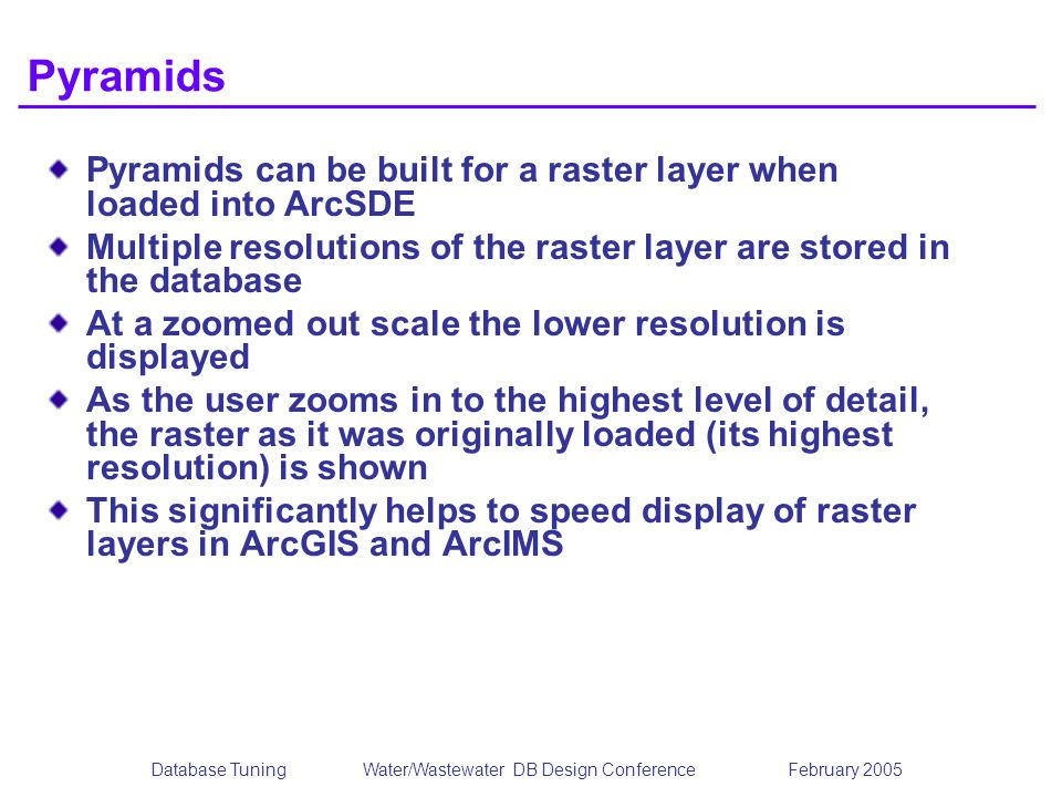 Database TuningWater/Wastewater DB Design Conference February 2005 Pyramids Pyramids can be built for a raster layer when loaded into ArcSDE Multiple