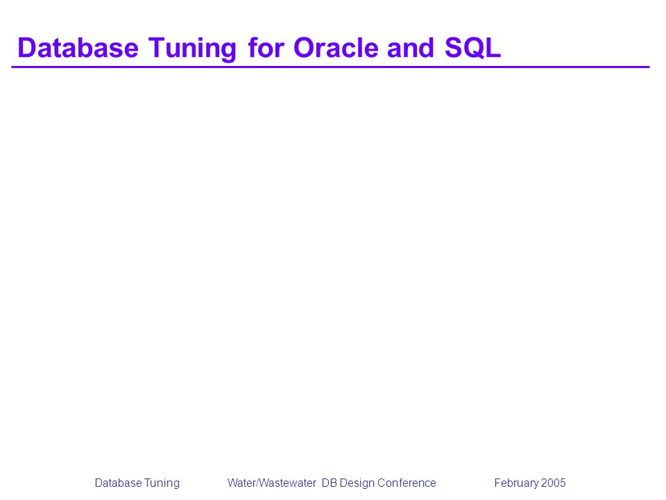 Database TuningWater/Wastewater DB Design Conference February 2005 Database Tuning for Oracle and SQL