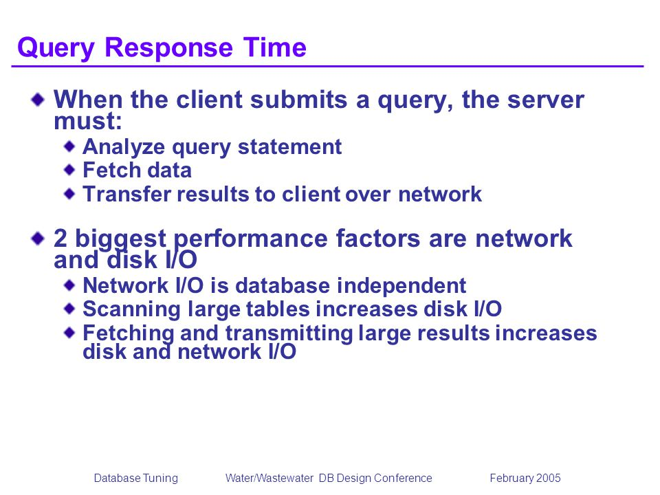 Database TuningWater/Wastewater DB Design Conference February 2005 Query Response Time When the client submits a query, the server must: Analyze query