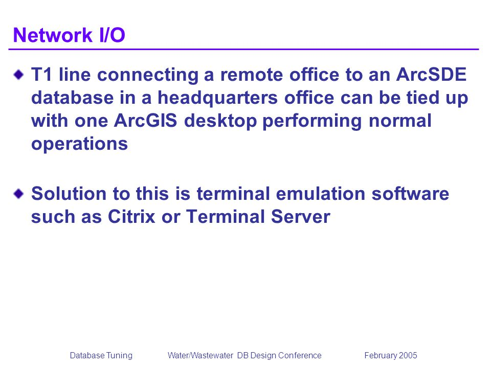 Database TuningWater/Wastewater DB Design Conference February 2005 Network I/O T1 line connecting a remote office to an ArcSDE database in a headquarters office can be tied up with one ArcGIS desktop performing normal operations Solution to this is terminal emulation software such as Citrix or Terminal Server