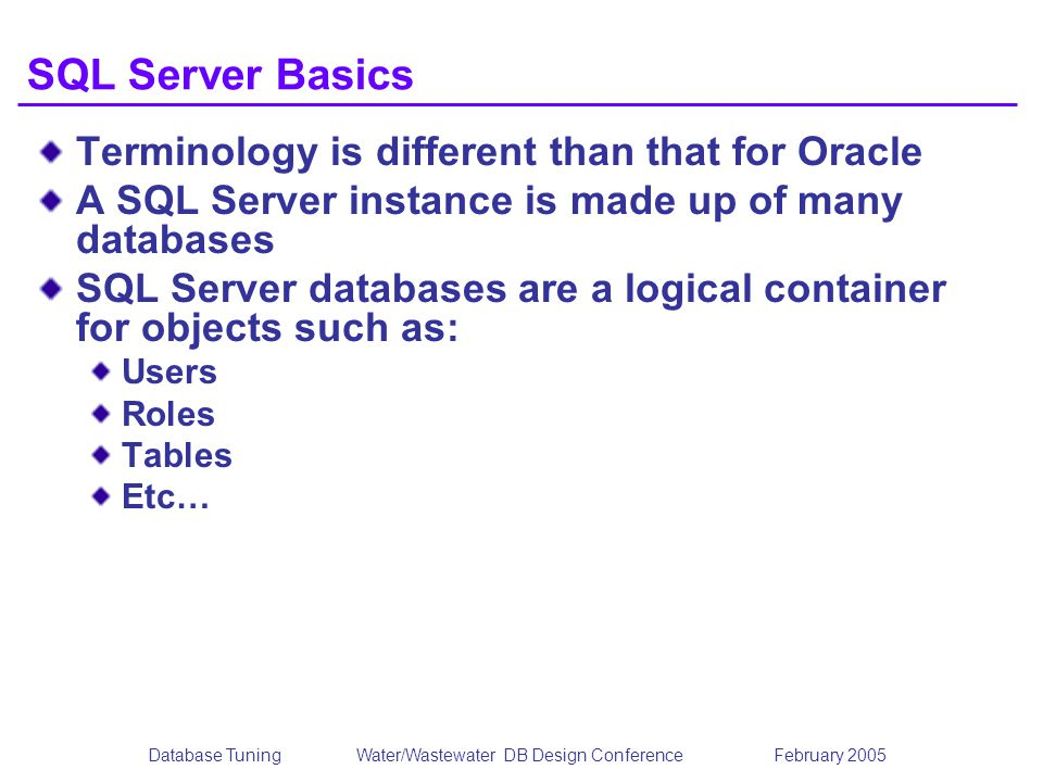 Database TuningWater/Wastewater DB Design Conference February 2005 SQL Server Basics Terminology is different than that for Oracle A SQL Server instan