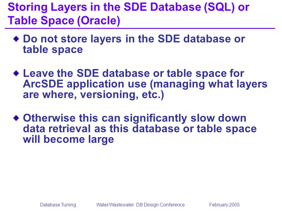 Database TuningWater/Wastewater DB Design Conference February 2005 Storing Layers in the SDE Database (SQL) or Table Space (Oracle) Do not store layers in the SDE database or table space Leave the SDE database or table space for ArcSDE application use (managing what layers are where, versioning, etc.) Otherwise this can significantly slow down data retrieval as this database or table space will become large