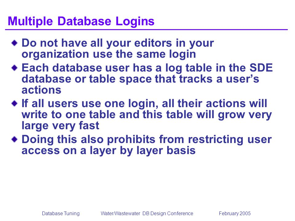 Database TuningWater/Wastewater DB Design Conference February 2005 Multiple Database Logins Do not have all your editors in your organization use the same login Each database user has a log table in the SDE database or table space that tracks a users actions If all users use one login, all their actions will write to one table and this table will grow very large very fast Doing this also prohibits from restricting user access on a layer by layer basis