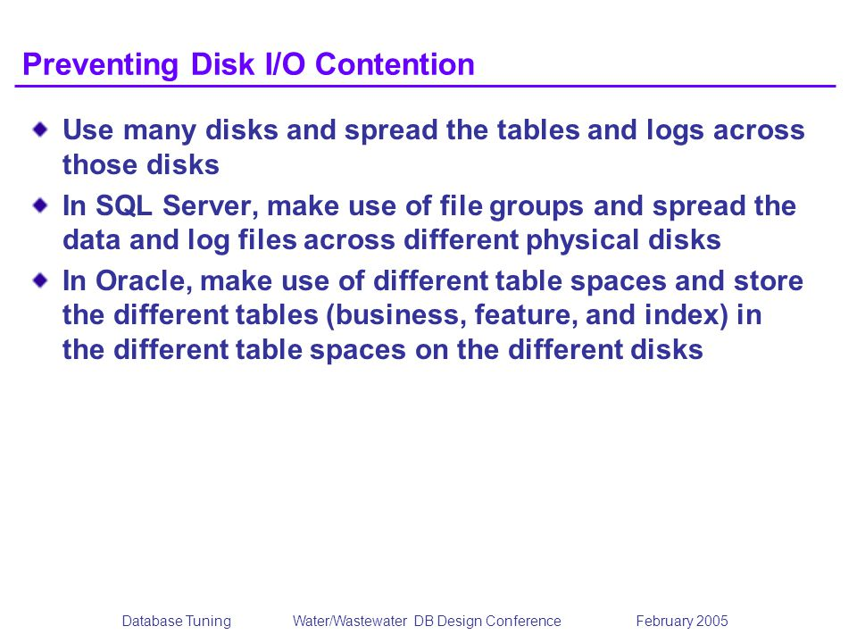 Database TuningWater/Wastewater DB Design Conference February 2005 Preventing Disk I/O Contention Use many disks and spread the tables and logs across