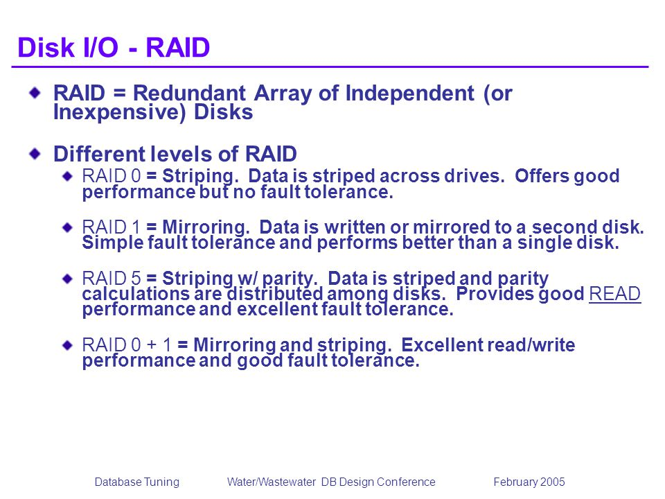 Database TuningWater/Wastewater DB Design Conference February 2005 Disk I/O - RAID RAID = Redundant Array of Independent (or Inexpensive) Disks Different levels of RAID RAID 0 = Striping.