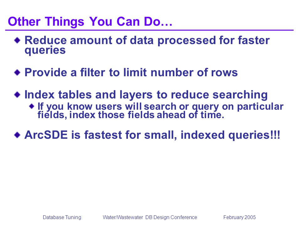 Database TuningWater/Wastewater DB Design Conference February 2005 Other Things You Can Do… Reduce amount of data processed for faster queries Provide