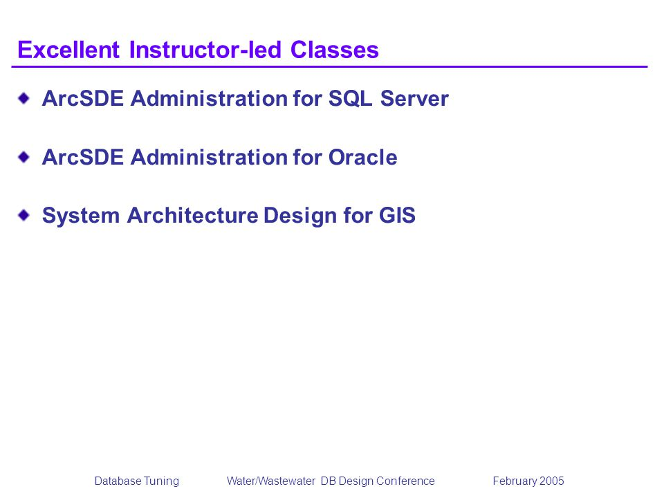 Database TuningWater/Wastewater DB Design Conference February 2005 Excellent Instructor-led Classes ArcSDE Administration for SQL Server ArcSDE Administration for Oracle System Architecture Design for GIS