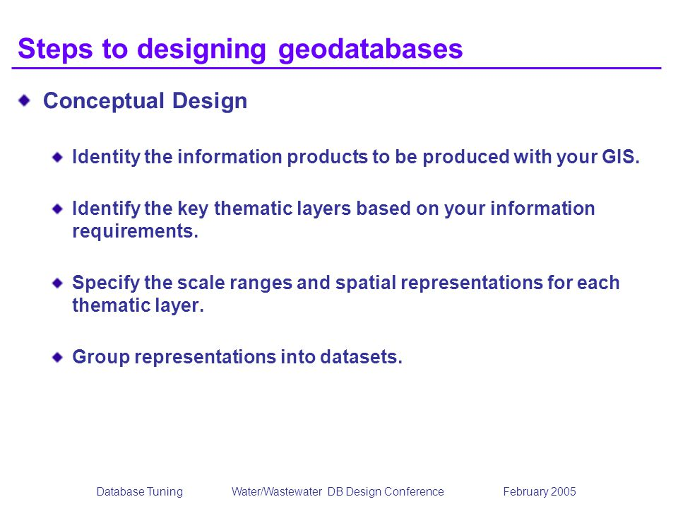 Database TuningWater/Wastewater DB Design Conference February 2005 Steps to designing geodatabases Conceptual Design Identity the information products to be produced with your GIS.