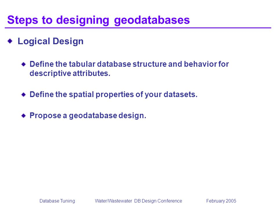 Database TuningWater/Wastewater DB Design Conference February 2005 Steps to designing geodatabases Logical Design Define the tabular database structure and behavior for descriptive attributes.