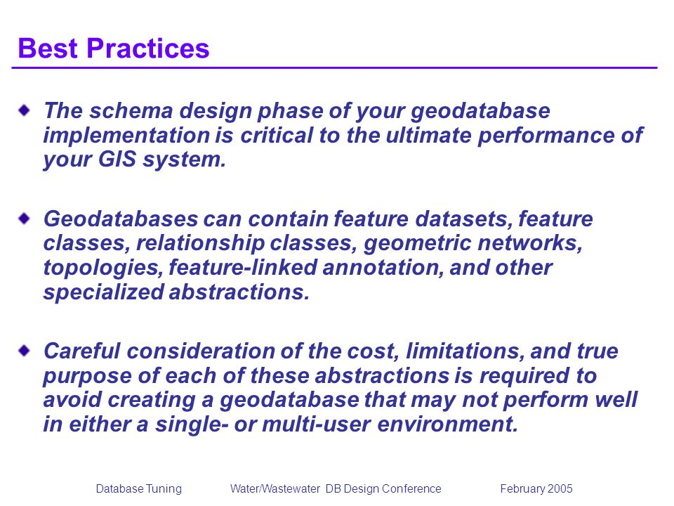 Database TuningWater/Wastewater DB Design Conference February 2005 Best Practices The schema design phase of your geodatabase implementation is critic